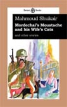 Mahmoud Shukayr Mordechai's Moustache and his Wife's Cats, and other stories